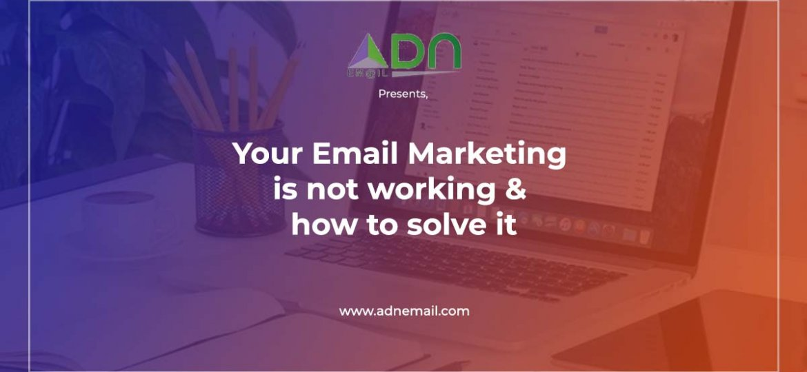 Your Email Marketing is not working & how to solve it - ADN email